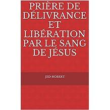 Prière de délivrance et libération par le Sang de Jésus (French Edition)