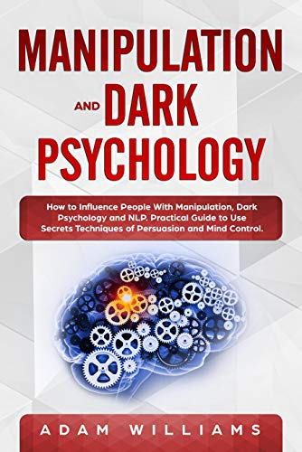 Manipulation and Dark Psychology: How to Influence People With Manipulation, Dark Psychology and NLP. Practical Guide to Use Secrets Techniques of Persuasion and Mind Control (Dark Persuasion Techniques The Psychology Of Manipulation)