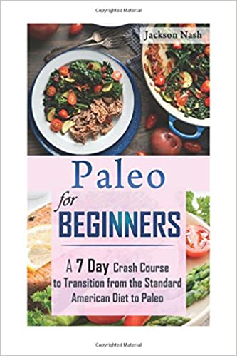 Paleo for Beginners: A 7 Day Crash Course From The Standard American Diet To Paleo