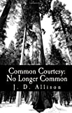 Common Courtesy: No Longer Common, J. D. Allison, 1448611520