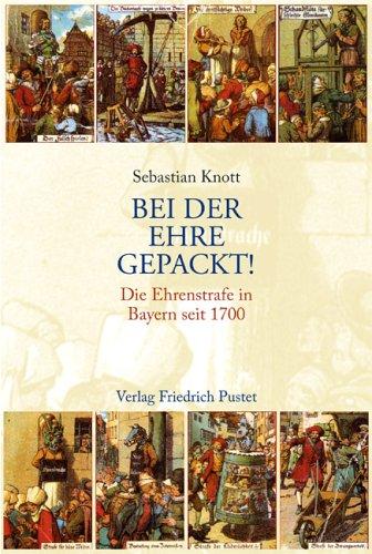 Bei der Ehre gepackt!: Die Ehrenstrafe in Bayern seit 1700