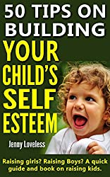 Parenting: 50 Tips on Building Your Child's Self Esteem (Raising Girls, Boys, Potty Training Toddlers to Teenage Kids) Child Rearing & Positive Discipline ... & Development in Children (English Edition)
