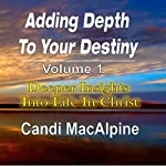 Adding Depth to Your Destiny: Deeper Insights into Life in Christ, Volume 1 | Candi MacAlpine