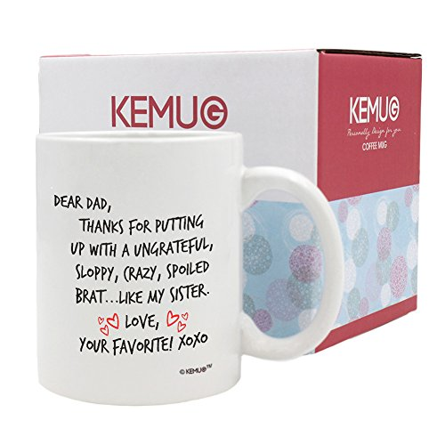 Amazon.com: KeMug - Fathers Day Gift Mug - DEAR DAD Thanks For Putting Up With A Ungrateful Sloppy,Crazy,Spoiled Brat... Like My Sister.