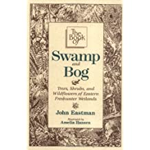 The Book of Swamp & Bog: Tres, Shrubs & Wildflowers of the Eastern Freshwater Wetlands