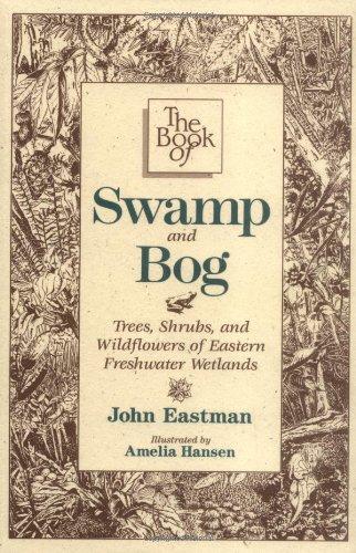 The Book of Swamp & Bog: Trees, Shrubs, and Wildflowers of Eastern Freshwater Wetlands
