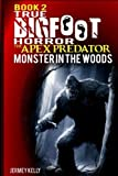 Book 2: True Bigfoot Horror: The Apex Predator - Monster in the Woods: Cryptozoology: My Terrifying, Violent, and True Encounter of Sasquatch and Others Encounters of Bigfoot Hunting People