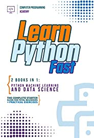 Learn Python Fast: 2 Books in 1: Python Machine Learning and Data Science. The complete starter guide for tota
