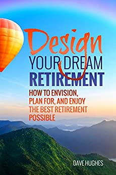 Design Your Dream Retirement: How to Envision, Plan For, and Enjoy  the Best Retirement Possible by [Hughes, Dave]