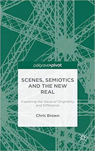 Read online Scenes, Semiotics and The New Real: Exploring the Value of Originality and Difference PDF, azw (Kindle), ePub