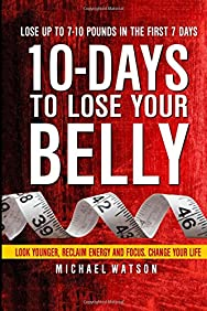 10 Days To Lose Your Belly: Look Younger, Reclaim Energy And Focus, Change Your