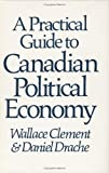 A Practical Guide to Canadian Political Economy, Clement, Wallace and Drache, Daniel, 0888621841