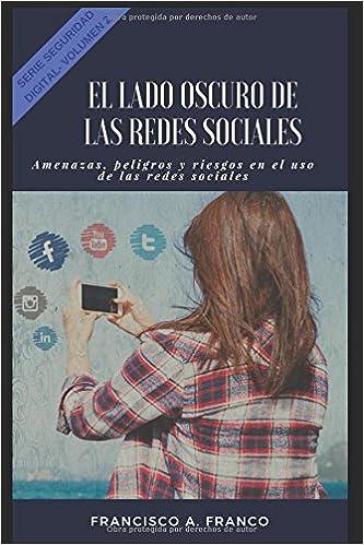 El lado oscuro de las redes Sociales: Amenazas, peligros y riesgos en el uso de las redes sociales. (Seguridad Digital) (Spanish Edition): Ing Francisco ...