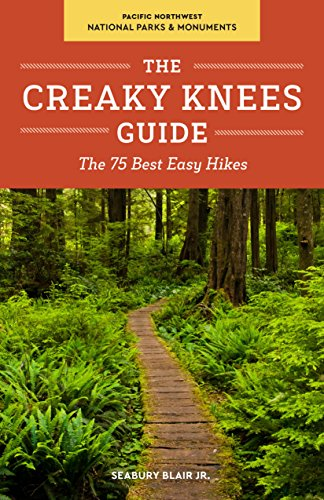 The Creaky Knees Guide Pacific Northwest National Parks and Monuments: The 75 Best Easy Hikes