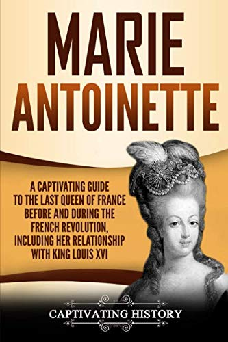 Marie Antoinette: A Captivating Guide to the Last Queen of France Before and During the French Revolution, Including Her Relationship with King Louis XVI (Marie Antoinette The Last Queen Of France)