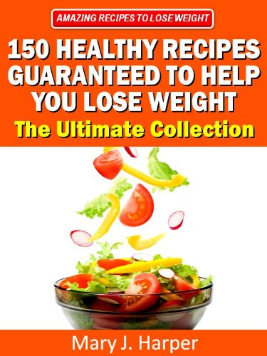150 Healthy Recipes Guaranteed to Help You Lose Weight - The Ultimate Collection