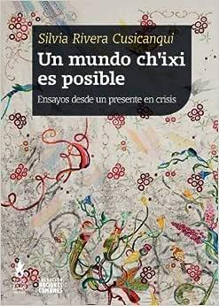 Un mundo ch'ixi es posible : ensayos desde un presente en
