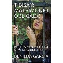 TIBISAY: MATRIMONIO OBLIGADO: ¡MUJER SIN DINERO SOLO SIRVE DE CANDELERO!  (Spanish Edition)