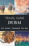 Dubai 2018 : 20 Cool Things to do during your Trip to Dubai: Top 20 Local Places You Can't Miss! (Travel Guide Dubai - United Arab Emirates  )