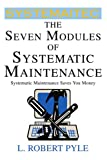 The Seven Modules of Systematic Maintenance, L. Pyle, 0595304214