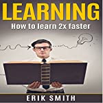Learning: How to Learn 2x Faster | Erik Smith