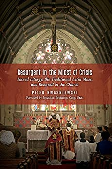 Resurgent in the Midst of Crisis: Sacred Liturgy, the Traditional Latin Mass, and Renewal in the Church by [Kwasniewski, Peter]