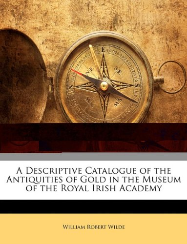 A Descriptive Catalogue of the Antiquities of Gold in the Museum of the Royal Irish Academy PDF