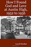 How I Found God and Love at Austin High, 1952 To 1956, Lowell Streiker, 1430325690