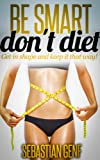 Download Be Smart Don't Diet: Get in shape and keep it that way! (Healthy Ways To Lose Weight Book 1) in PDF ePUB Free Online