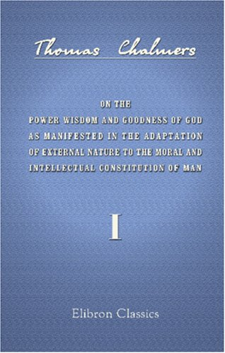 On the Power Wisdom and Goodness of God as Manifested in the Adaptation of External Nature to the Moral and Intellectual Constitution of Man: Volume 1 ebook