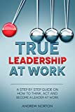 True Leadership At Work: A STEP BY STEP GUIDE ON HOW TO THINK ACT AND BECOME A LEADER AT WORK