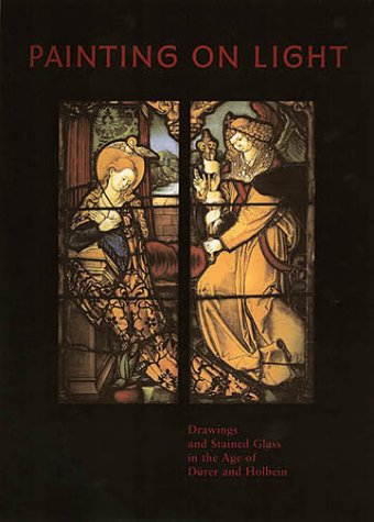 Painting on Light: Drawings and Stained Glass in the Age of Dürer and (University 16 Stained Glass)