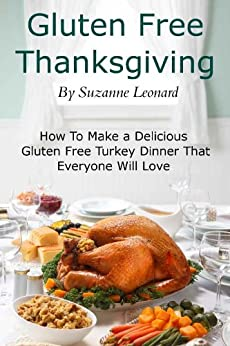 A Gluten Free Thanksgiving: How To Make a Delicious Gluten Free Turkey Dinner That Everyone Will Love (Fast, Easy and Delicious Gluten Free Recipes) by [Leonard, Suzanne]