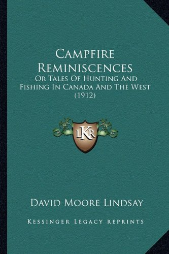 Read Online Campfire Reminiscences: Or Tales Of Hunting And Fishing In Canada And The West (1912) pdf epub