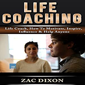 Life Coaching: Life Coach, How to Motivate, Inspire, Influence & Help Anyone Audiobook