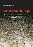 Die Antibiotika-Lüge: Massentierhaltung und Antibiotikamissbrauch - der direkte Weg ins Verderben für Mensch und Tier