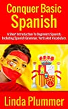 Conquer Basic Spanish: A Short Introduction To Beginners Spanish, Including Spanish Grammar, Verbs and Vocabulary (Learn Spanish Book 4)