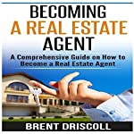 Becoming a Real Estate Agent: A Comprehensive Guide on How to Become a Real Estate Agent | Brent Driscoll