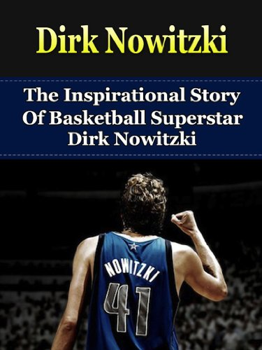 Dirk Nowitzki: The Inspirational Story of Basketball Superstar Dirk Nowitzki (Dirk Nowitzki Unauthorized Biography, Dallas Mavericks, Germany, NBA Books) (English Edition)