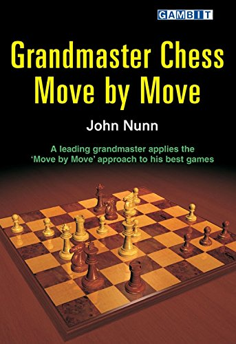 Grandmaster Chess Move by Move: John Nunn Applies the Move by Move Approach to His Best Games