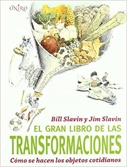 EL GRAN LIBRO DE LAS TRANSFORMACIONES, Cómo se hacen los objetos cotidianos: Bill Slavin y Jim Slavin: 9788497543897: Amazon.com: Books
