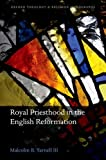 Royal Priesthood in the English Reformation (Oxford Theological Monographs), Malcolm B. Yarnell III, 0199686254