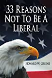 33 Reasons Not to Be a Liberal, Howard W. Greene, 1425933246