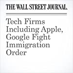 Tech Firms Including Apple, Google Fight Immigration Order | Greg Bensinger