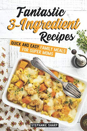 Fantastic 3-Ingredient Recipes: Quick and Easy Family Meals for Super Moms by Stephanie Sharp