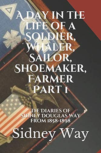 (A day in the life of a Soldier, Whaler, Sailor, Shoemaker, Farmer: The Diaries of Sidney Douglas Way from 1858-1898 (Part 1))