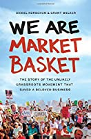 We Are Market Basket: The Story of the Unlikely Grassroots Movement That Saved a Beloved Business Front Cover