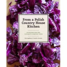 From A Polish Country House Kitchen 90 Recipes For The Ultimate Comfort Food From A Polish Country House Kitchen