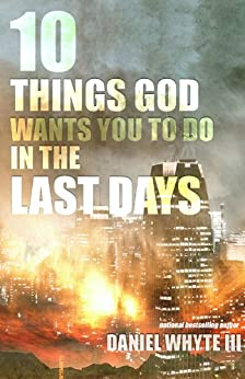 10 Things God Wants You to Do in the Last Days by [Whyte III, Daniel]