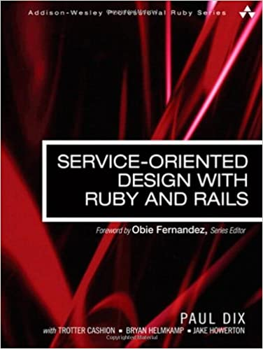 Service-Oriented Design with Ruby and Rails (Addison-Wesley Professional Ruby)